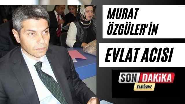 Murat Özgüler'in Evlat Acısı