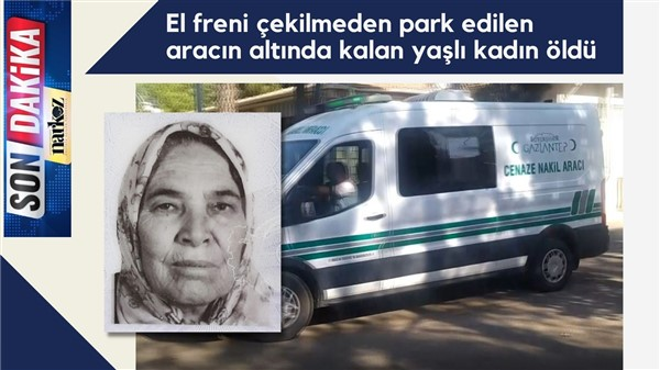 El freni çekilmeden park edilen aracın altında kalan yaşlı kadın öldü