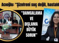 """Acıoğlu: """"Şizofreni suç değil, hastalıktır"""""""
